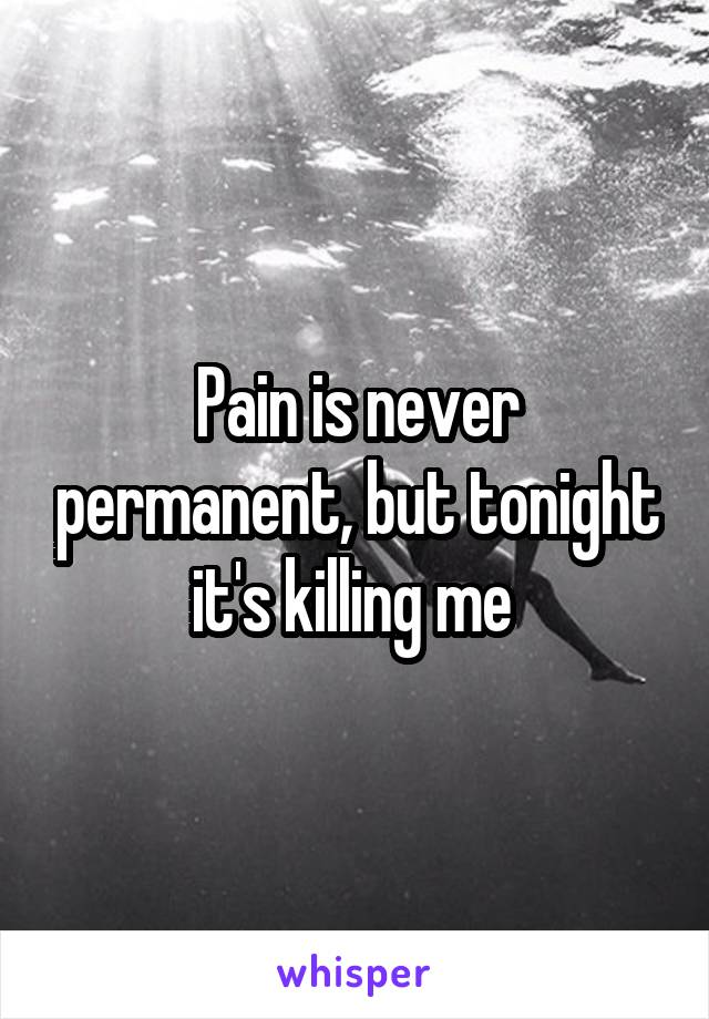 Pain is never permanent, but tonight it's killing me