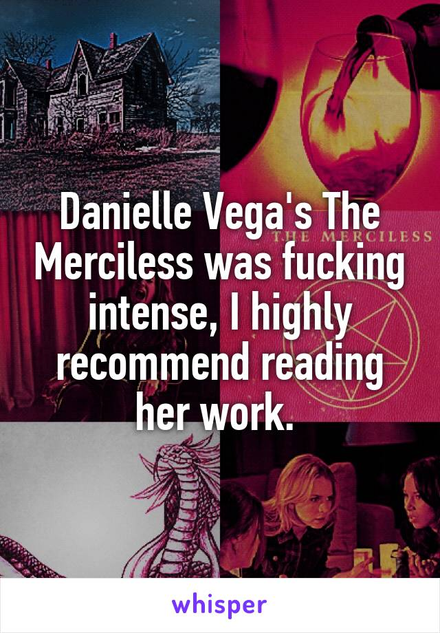 Danielle Vega's The Merciless was fucking intense, I highly recommend reading her work.
