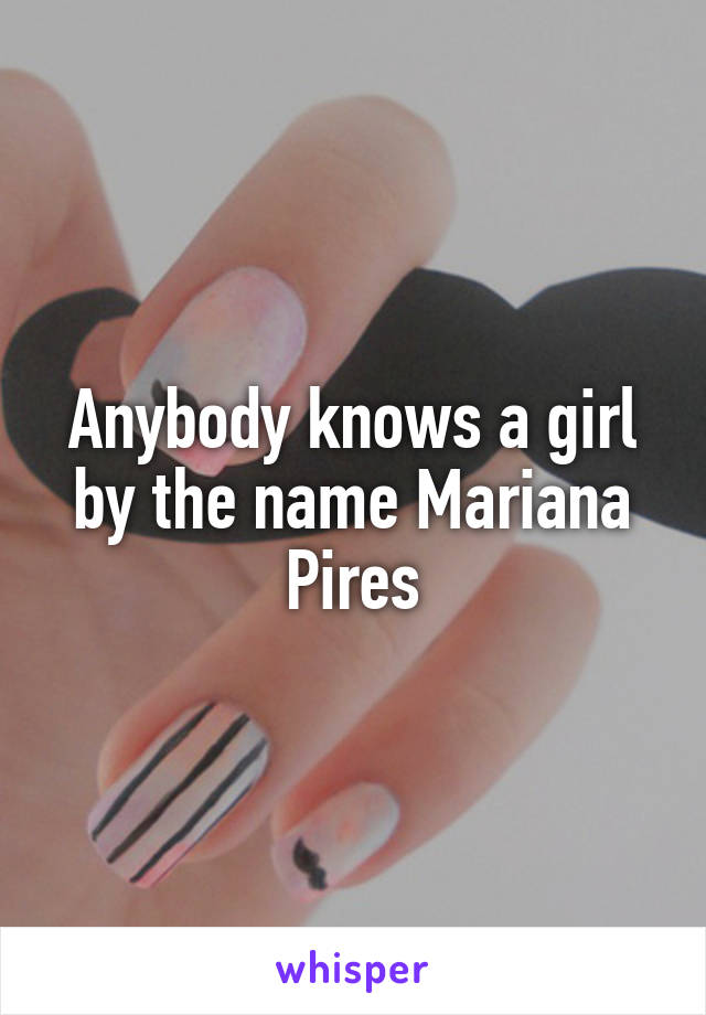 Anybody knows a girl by the name Mariana Pires