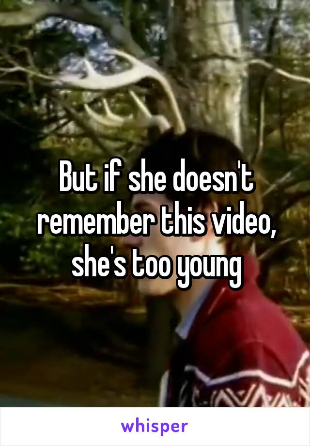 But if she doesn't remember this video, she's too young