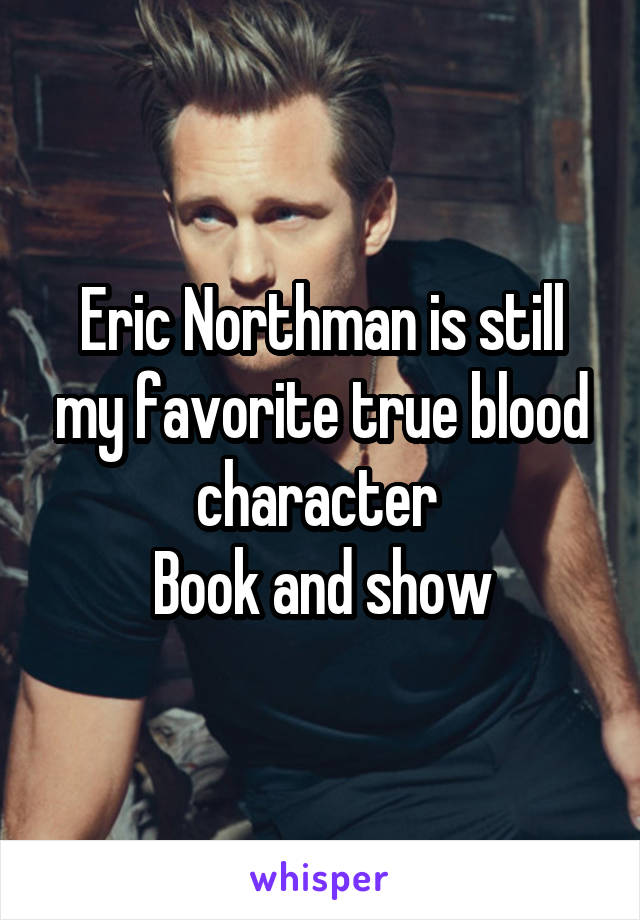 Eric Northman is still my favorite true blood character  Book and show
