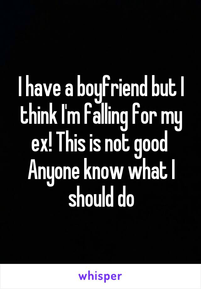 I have a boyfriend but I think I'm falling for my ex! This is not good  Anyone know what I should do