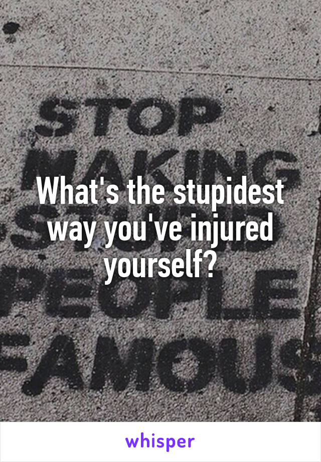 What's the stupidest way you've injured yourself?