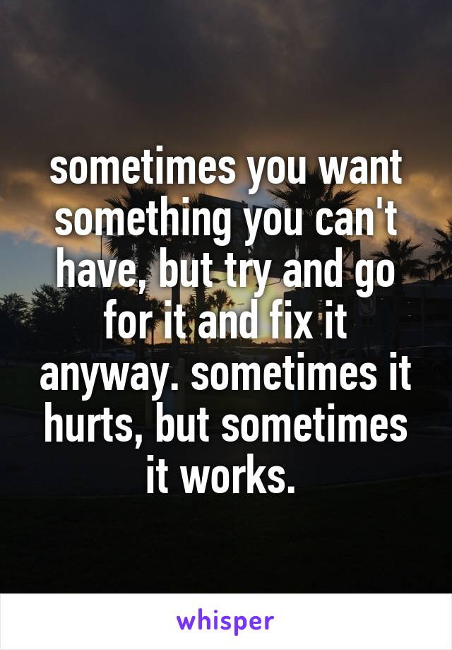 sometimes you want something you can't have, but try and go for it and fix it anyway. sometimes it hurts, but sometimes it works.