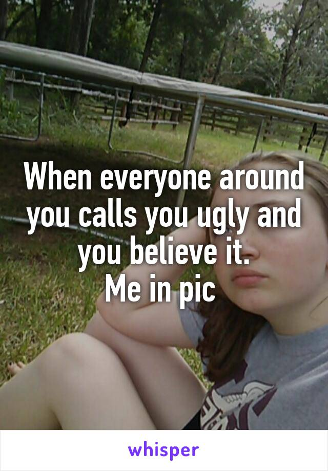 When everyone around you calls you ugly and you believe it. Me in pic