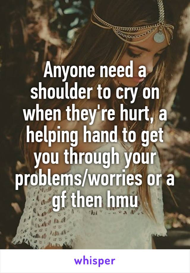 Anyone need a shoulder to cry on when they're hurt, a helping hand to get you through your problems/worries or a gf then hmu