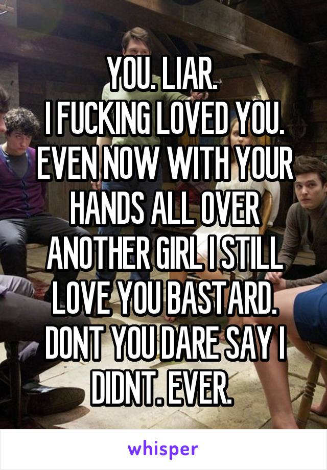 YOU. LIAR.  I FUCKING LOVED YOU. EVEN NOW WITH YOUR HANDS ALL OVER ANOTHER GIRL I STILL LOVE YOU BASTARD. DONT YOU DARE SAY I DIDNT. EVER.