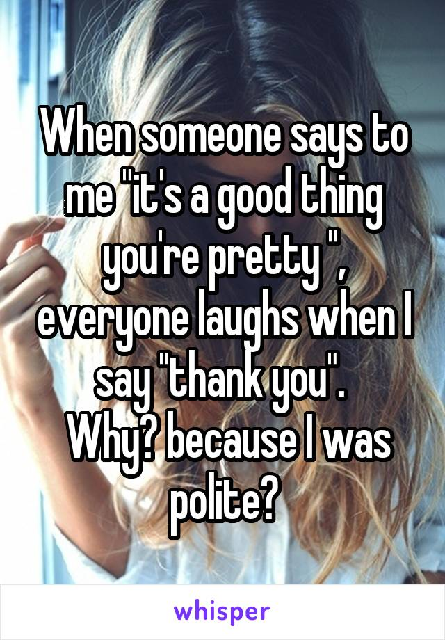 """When someone says to me """"it's a good thing you're pretty """", everyone laughs when I say """"thank you"""".   Why? because I was polite?"""