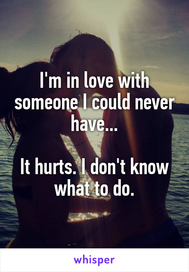 I'm in love with someone I could never have...  It hurts. I don't know what to do.