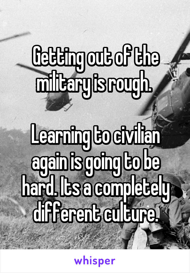 Getting out of the military is rough.   Learning to civilian again is going to be hard. Its a completely different culture.