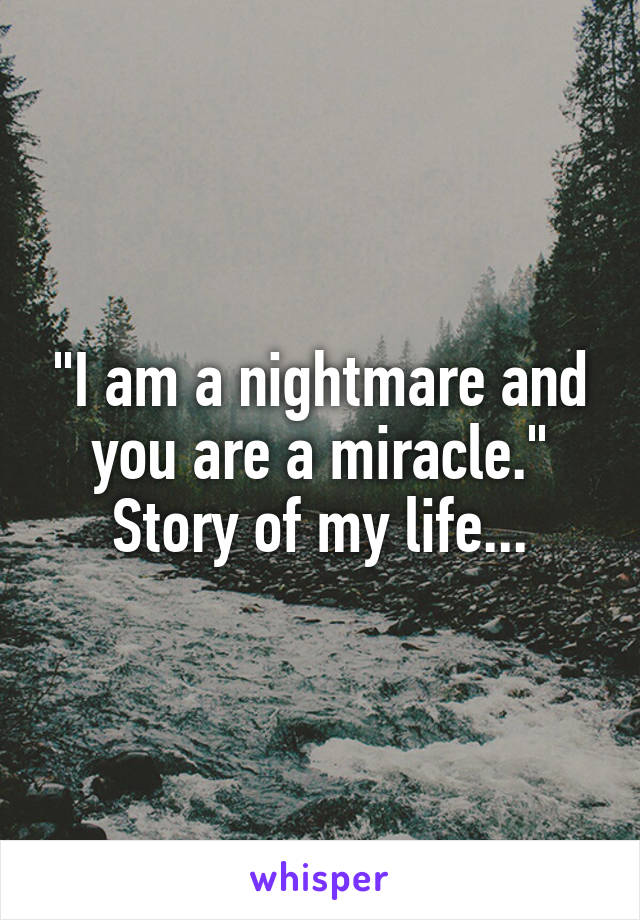 """""""I am a nightmare and you are a miracle."""" Story of my life..."""