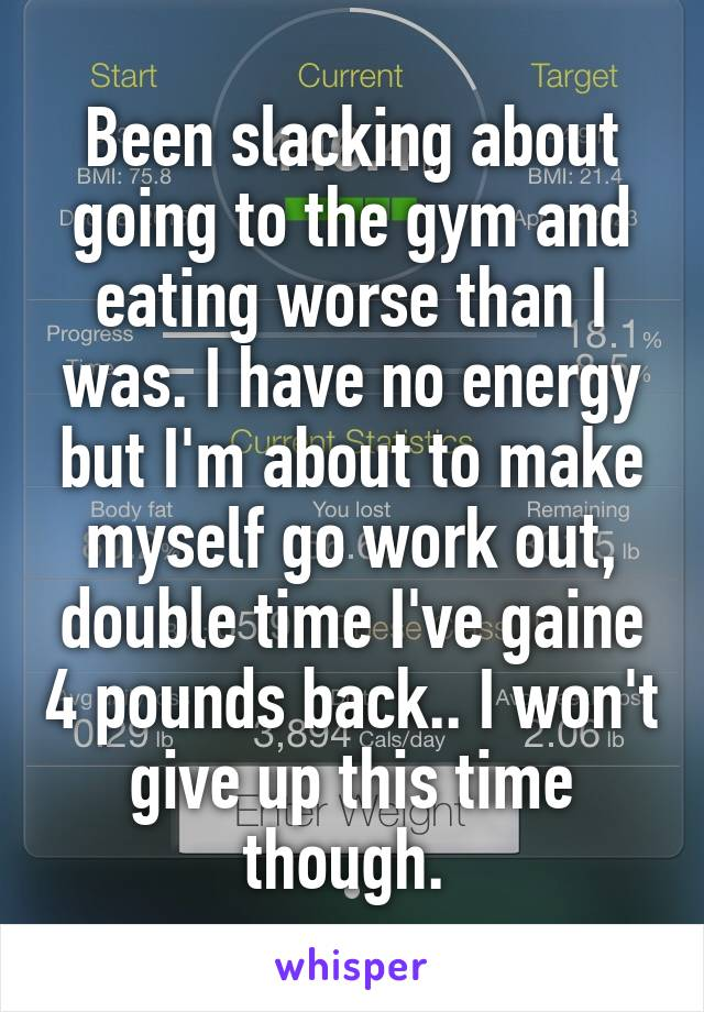 Been slacking about going to the gym and eating worse than I was. I have no energy but I'm about to make myself go work out, double time I've gaine 4 pounds back.. I won't give up this time though.