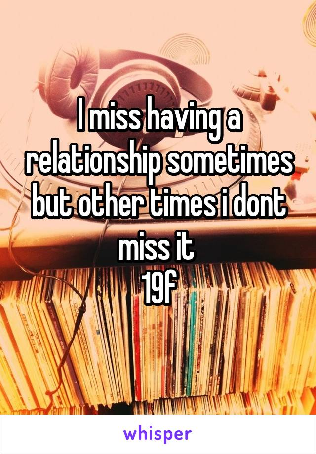 I miss having a relationship sometimes but other times i dont miss it  19f
