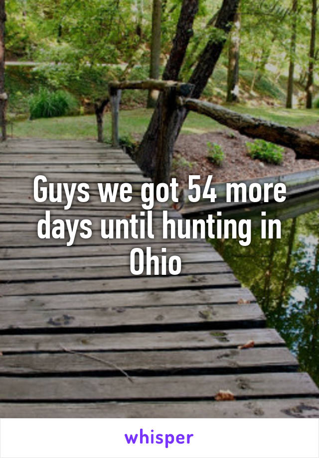 Guys we got 54 more days until hunting in Ohio