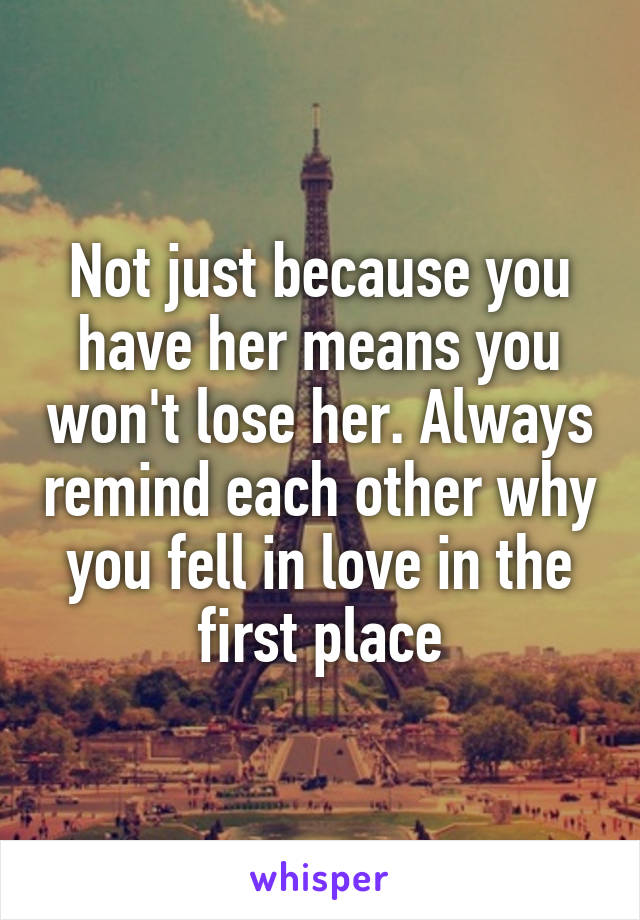 Not just because you have her means you won't lose her. Always remind each other why you fell in love in the first place