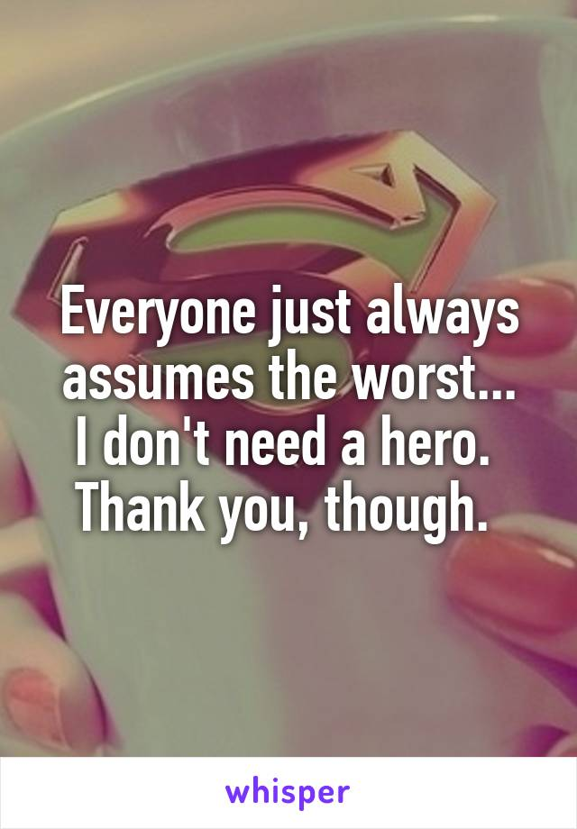 Everyone just always assumes the worst... I don't need a hero.  Thank you, though.