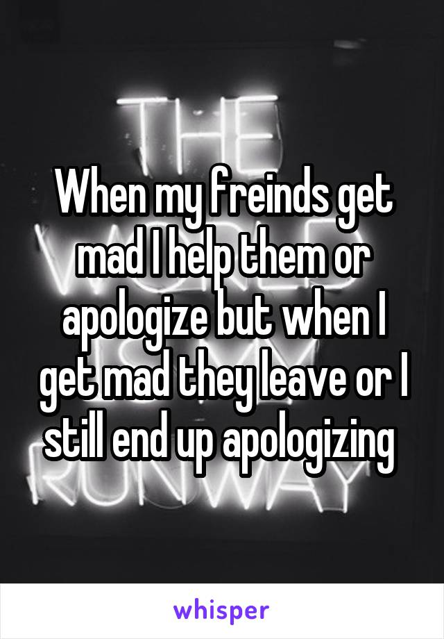 When my freinds get mad I help them or apologize but when I get mad they leave or I still end up apologizing