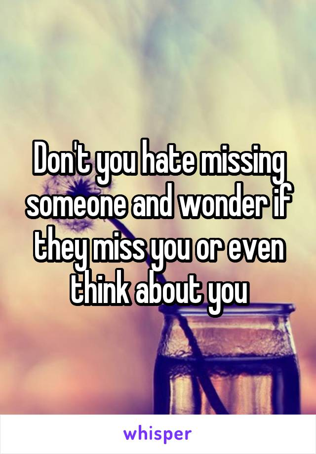 Don't you hate missing someone and wonder if they miss you or even think about you