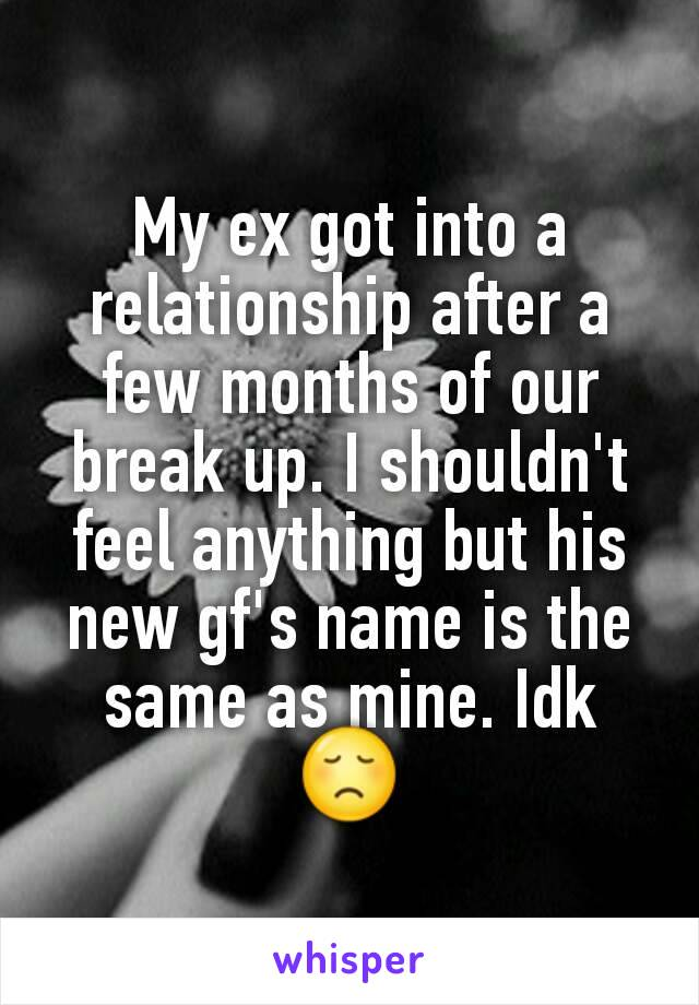 My ex got into a relationship after a few months of our break up. I shouldn't feel anything but his new gf's name is the same as mine. Idk 😞