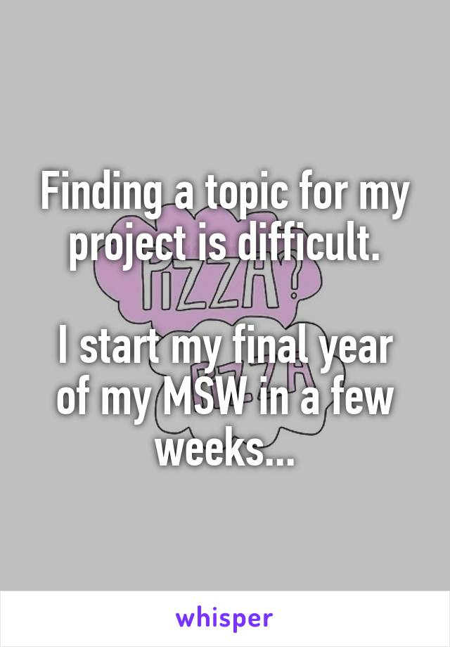 Finding a topic for my project is difficult.  I start my final year of my MSW in a few weeks...