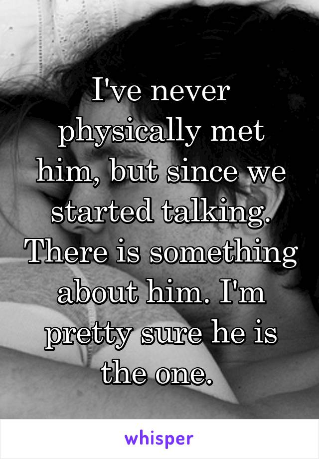 I've never physically met him, but since we started talking. There is something about him. I'm pretty sure he is the one.