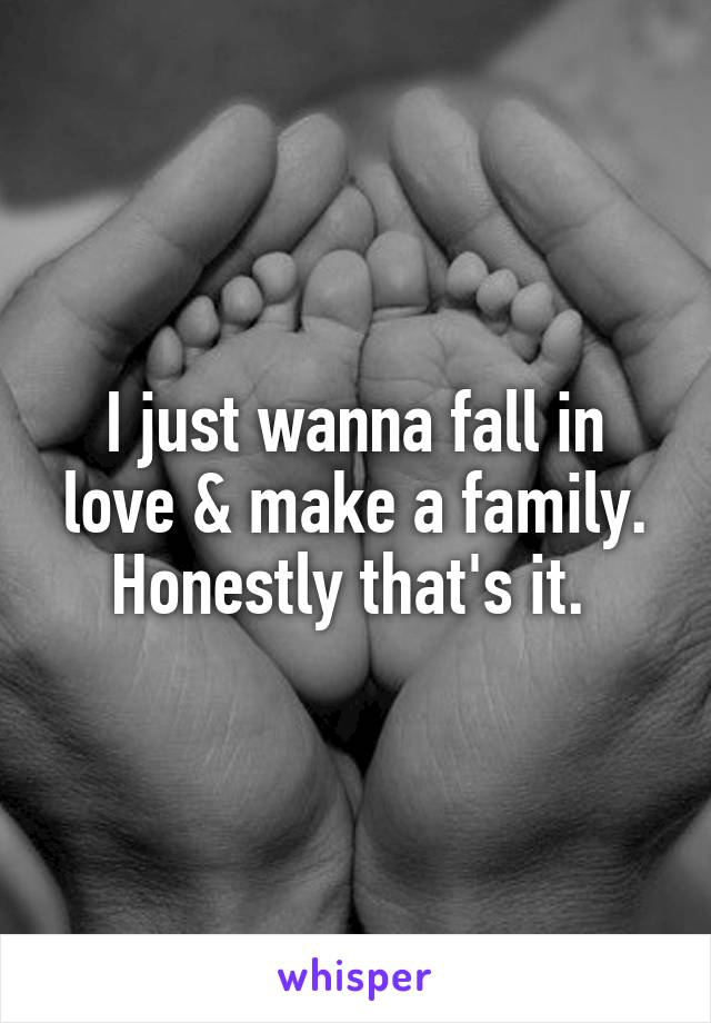 I just wanna fall in love & make a family. Honestly that's it.