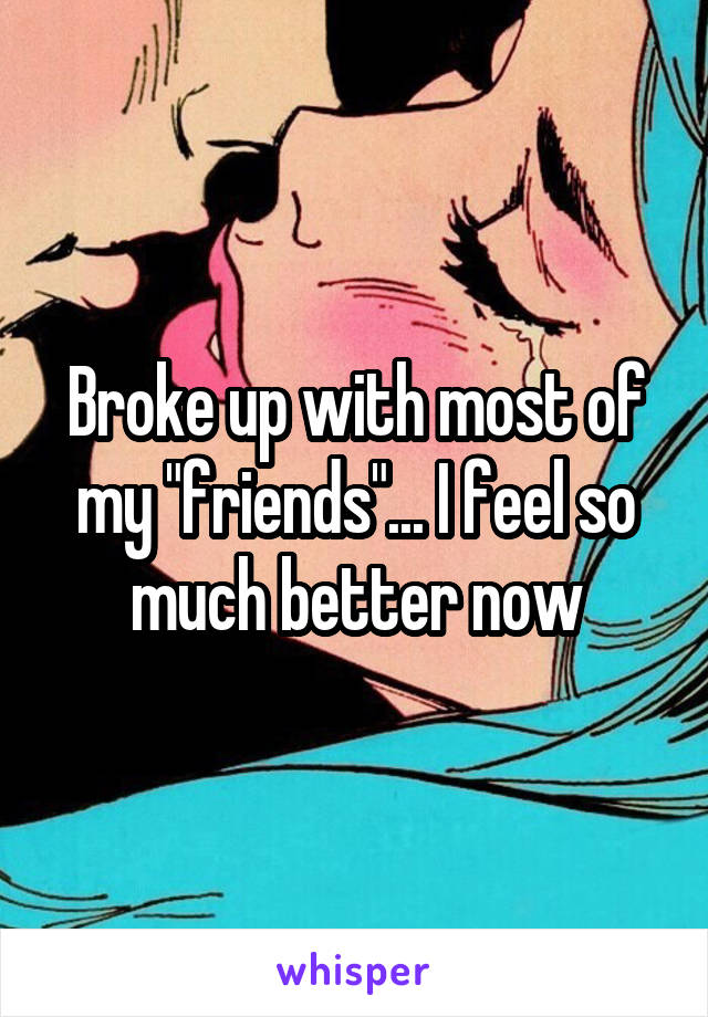 "Broke up with most of my ""friends""... I feel so much better now"