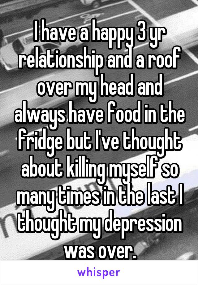 I have a happy 3 yr relationship and a roof over my head and always have food in the fridge but I've thought about killing myself so many times in the last I thought my depression was over.