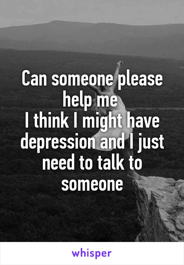 Can someone please help me  I think I might have depression and I just need to talk to someone
