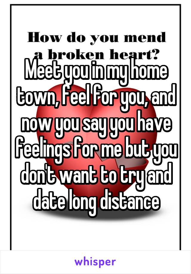 Meet you in my home town, feel for you, and now you say you have feelings for me but you don't want to try and date long distance