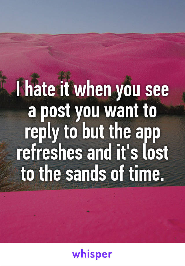 I hate it when you see a post you want to reply to but the app refreshes and it's lost to the sands of time.