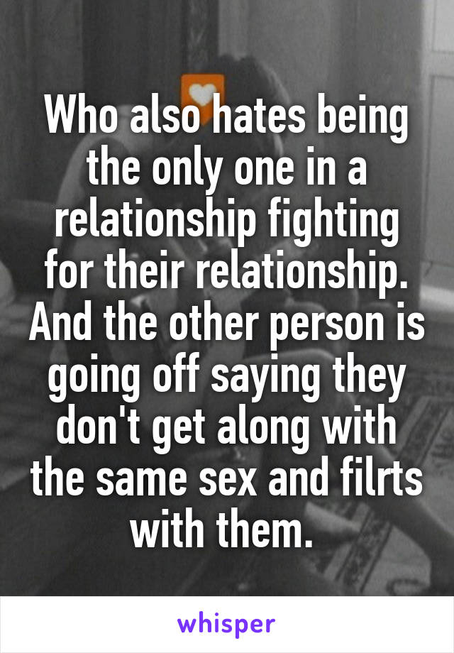 Who also hates being the only one in a relationship fighting for their relationship. And the other person is going off saying they don't get along with the same sex and filrts with them.