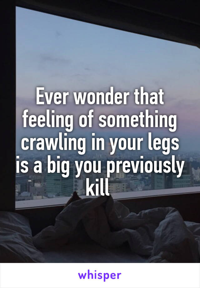 Ever wonder that feeling of something crawling in your legs is a big you previously kill
