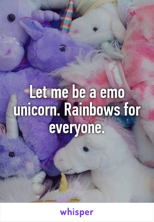 Let me be a emo unicorn. Rainbows for everyone.