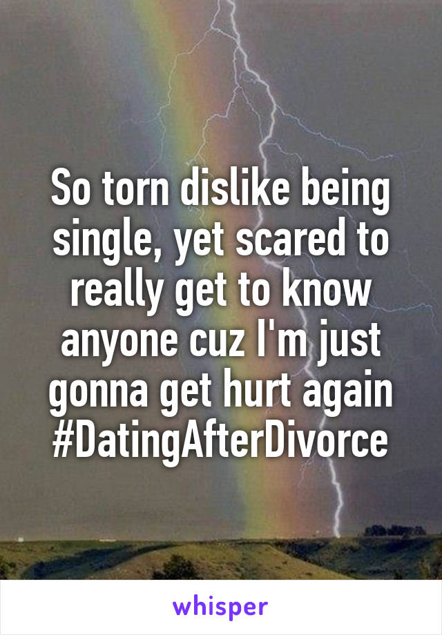 So torn dislike being single, yet scared to really get to know anyone cuz I'm just gonna get hurt again #DatingAfterDivorce