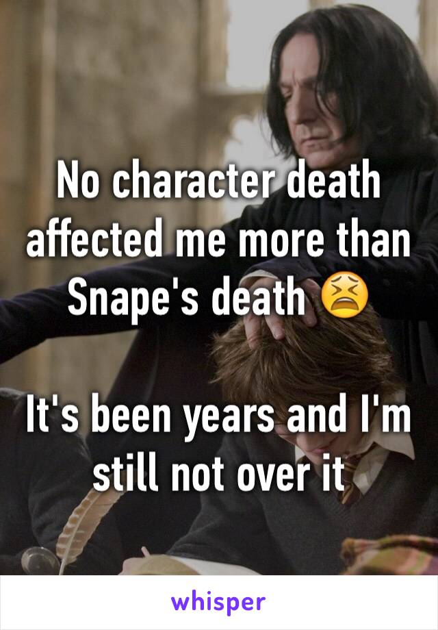 No character death affected me more than Snape's death 😫  It's been years and I'm still not over it