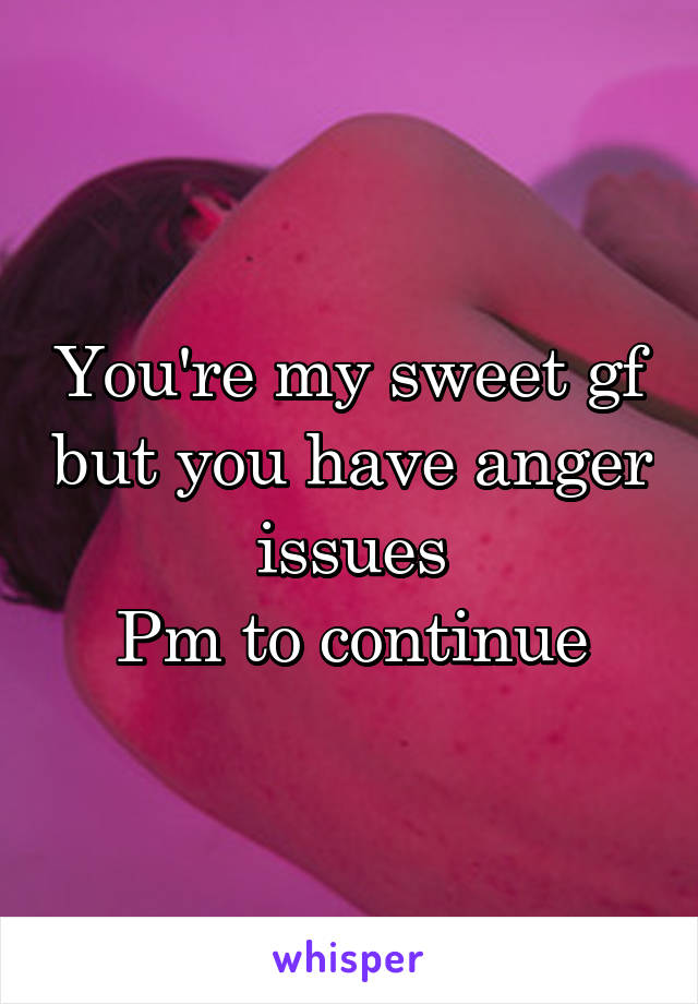 You're my sweet gf but you have anger issues Pm to continue
