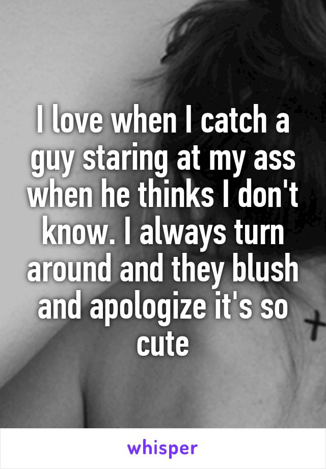 I love when I catch a guy staring at my ass when he thinks I don't know. I always turn around and they blush and apologize it's so cute