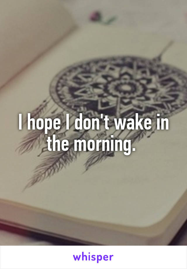 I hope I don't wake in the morning.