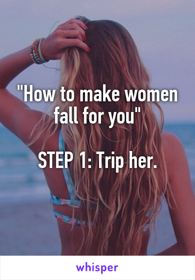 """""""How to make women fall for you""""  STEP 1: Trip her."""