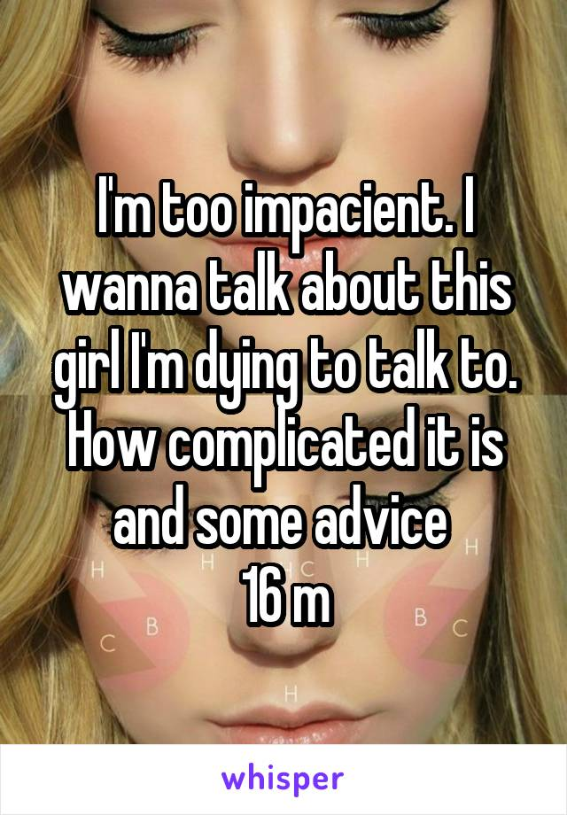 I'm too impacient. I wanna talk about this girl I'm dying to talk to. How complicated it is and some advice  16 m