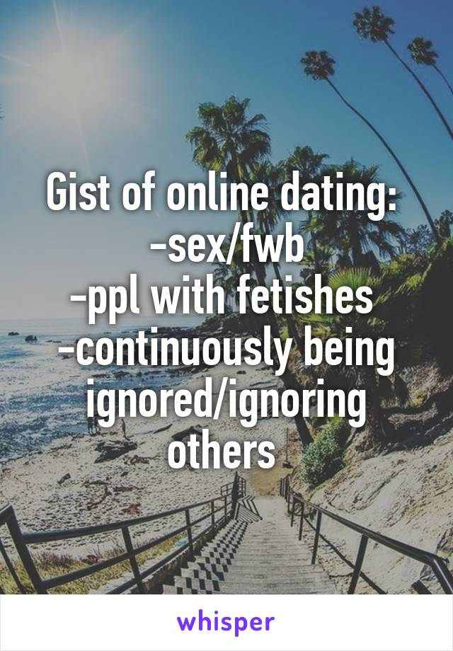 Gist of online dating:  -sex/fwb -ppl with fetishes  -continuously being ignored/ignoring others