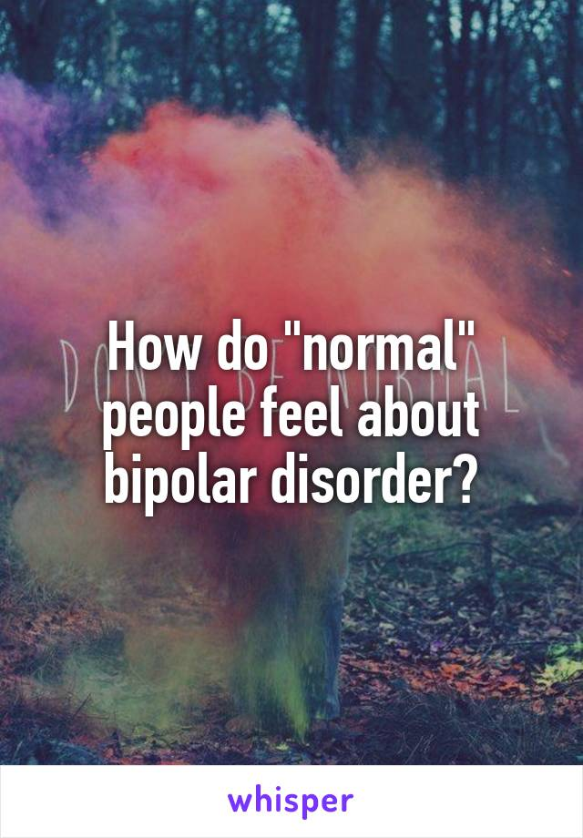 "How do ""normal"" people feel about bipolar disorder?"