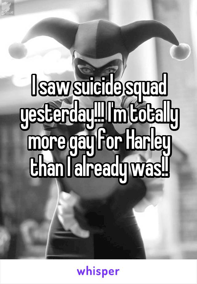 I saw suicide squad yesterday!!! I'm totally more gay for Harley than I already was!!