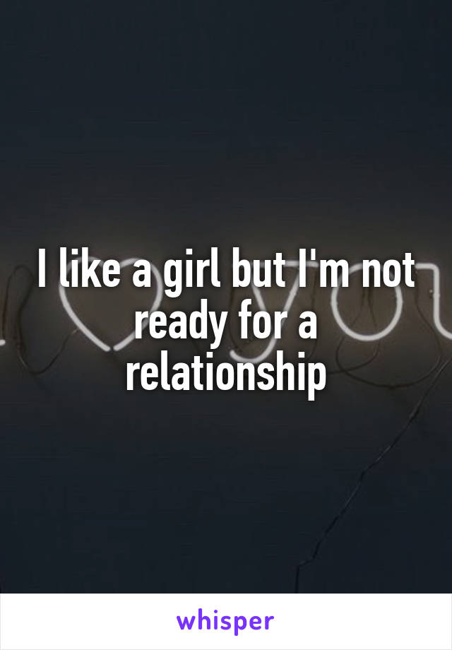 I like a girl but I'm not ready for a relationship