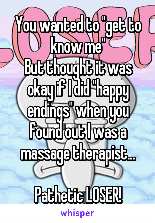 "You wanted to ""get to know me"" But thought it was okay if I did ""happy endings"" when you found out I was a massage therapist...  Pathetic LOSER!"