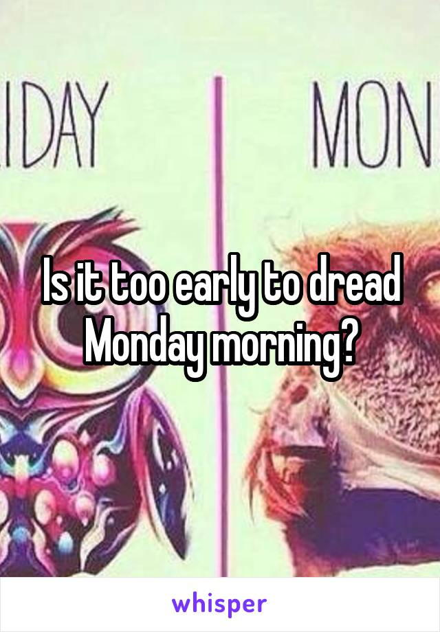 Is it too early to dread Monday morning?