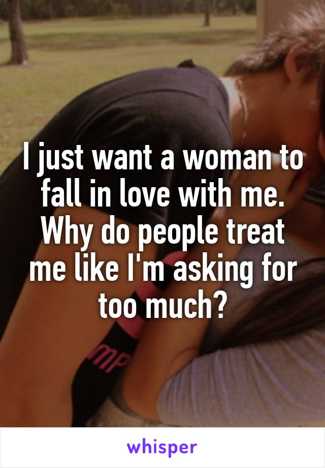 I just want a woman to fall in love with me. Why do people treat me like I'm asking for too much?