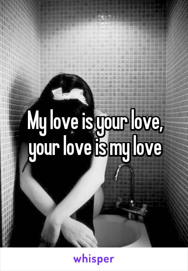 My love is your love, your love is my love