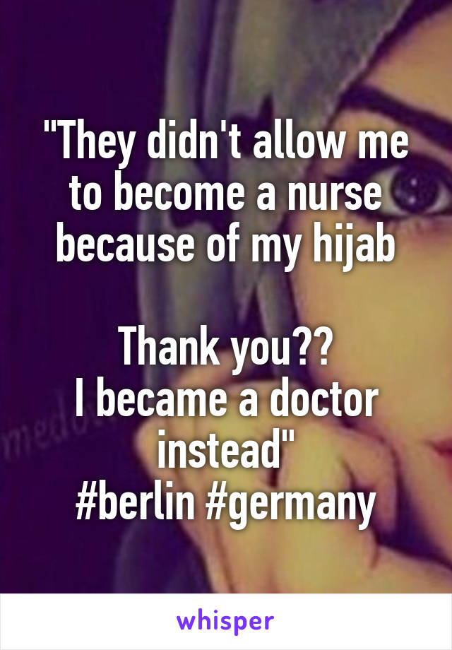 """""""They didn't allow me to become a nurse because of my hijab  Thank you🤘🏼 I became a doctor instead"""" #berlin #germany"""